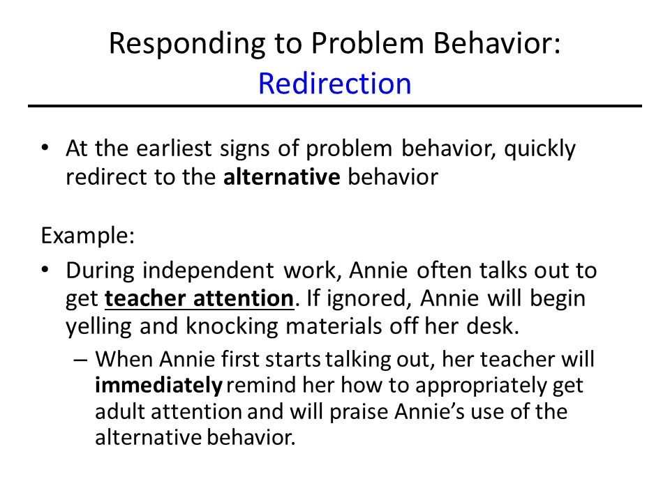 Responding to Problem Behavior: Redirection At the earliest signs of problem behavior, quickly redirect to the alternative behavior Example: During in