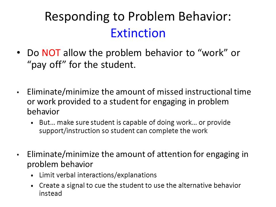 Responding to Problem Behavior: Extinction Do NOT allow the problem behavior to work orpay off for the student. Eliminate/minimize the amount of misse