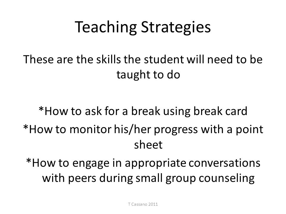 Teaching Strategies These are the skills the student will need to be taught to do *How to ask for a break using break card *How to monitor his/her pro