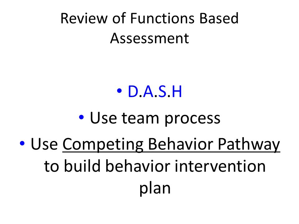Review of Functions Based Assessment D.A.S.H Use team process Use Competing Behavior Pathway to build behavior intervention plan