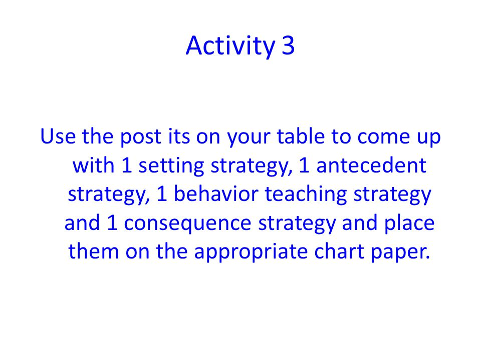 Activity 3 Use the post its on your table to come up with 1 setting strategy, 1 antecedent strategy, 1 behavior teaching strategy and 1 consequence st