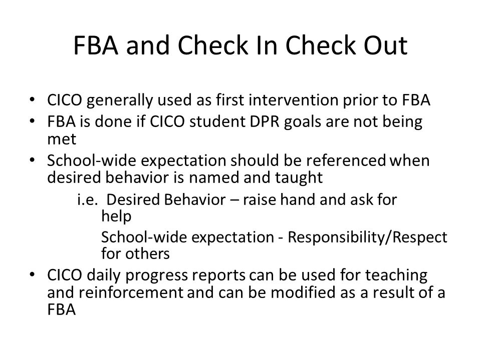 FBA and Check In Check Out CICO generally used as first intervention prior to FBA FBA is done if CICO student DPR goals are not being met School-wide