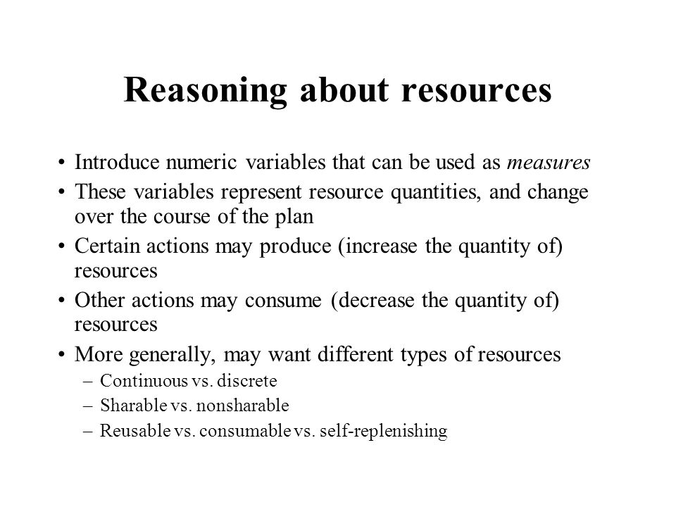 Reasoning about resources Introduce numeric variables that can be used as measures These variables represent resource quantities, and change over the course of the plan Certain actions may produce (increase the quantity of) resources Other actions may consume (decrease the quantity of) resources More generally, may want different types of resources –Continuous vs.