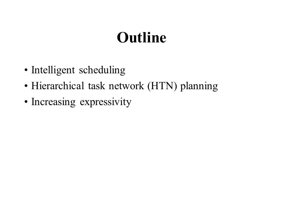 Outline Intelligent scheduling Hierarchical task network (HTN) planning Increasing expressivity