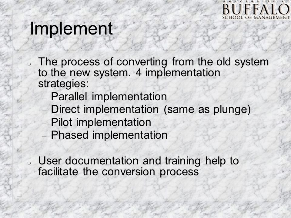 m The process of converting from the old system to the new system. 4 implementation strategies: – Parallel implementation – Direct implementation (sam