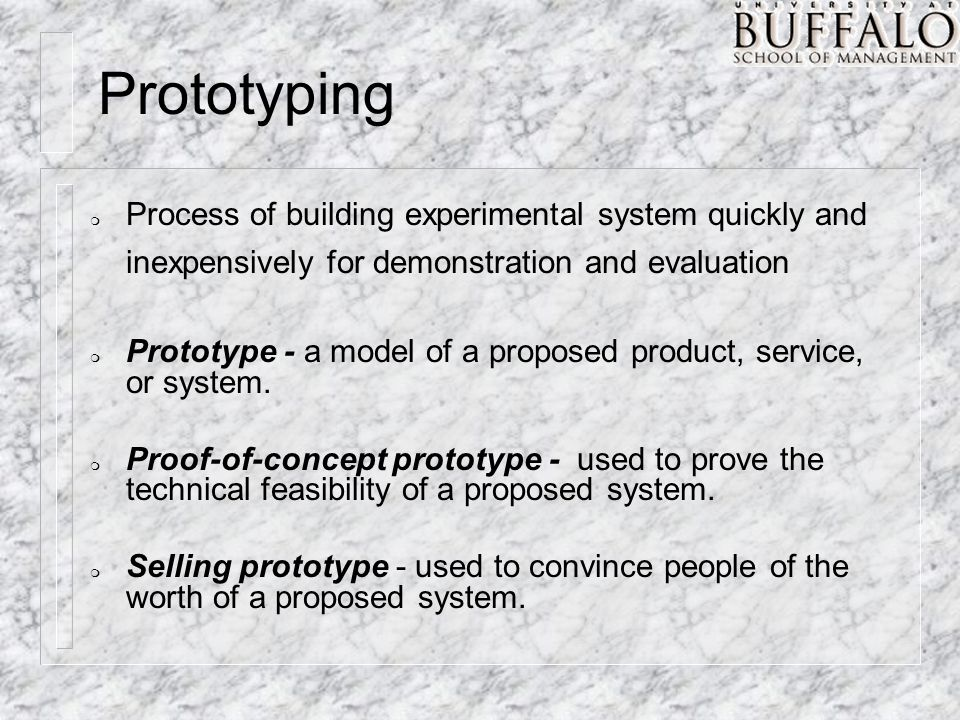m Process of building experimental system quickly and inexpensively for demonstration and evaluation m Prototype - a model of a proposed product, service, or system.