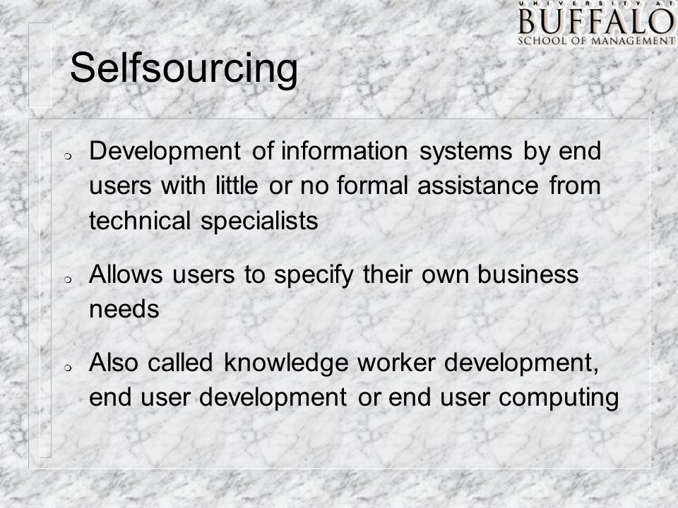 Selfsourcing m Development of information systems by end users with little or no formal assistance from technical specialists m Allows users to specif