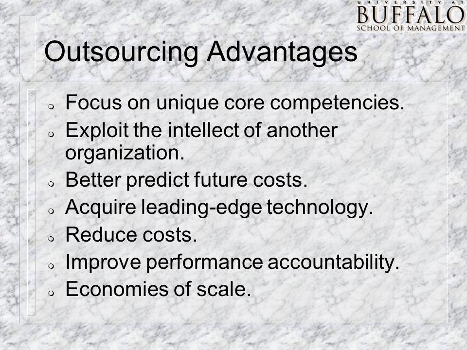 Outsourcing Advantages m Focus on unique core competencies. m Exploit the intellect of another organization. m Better predict future costs. m Acquire