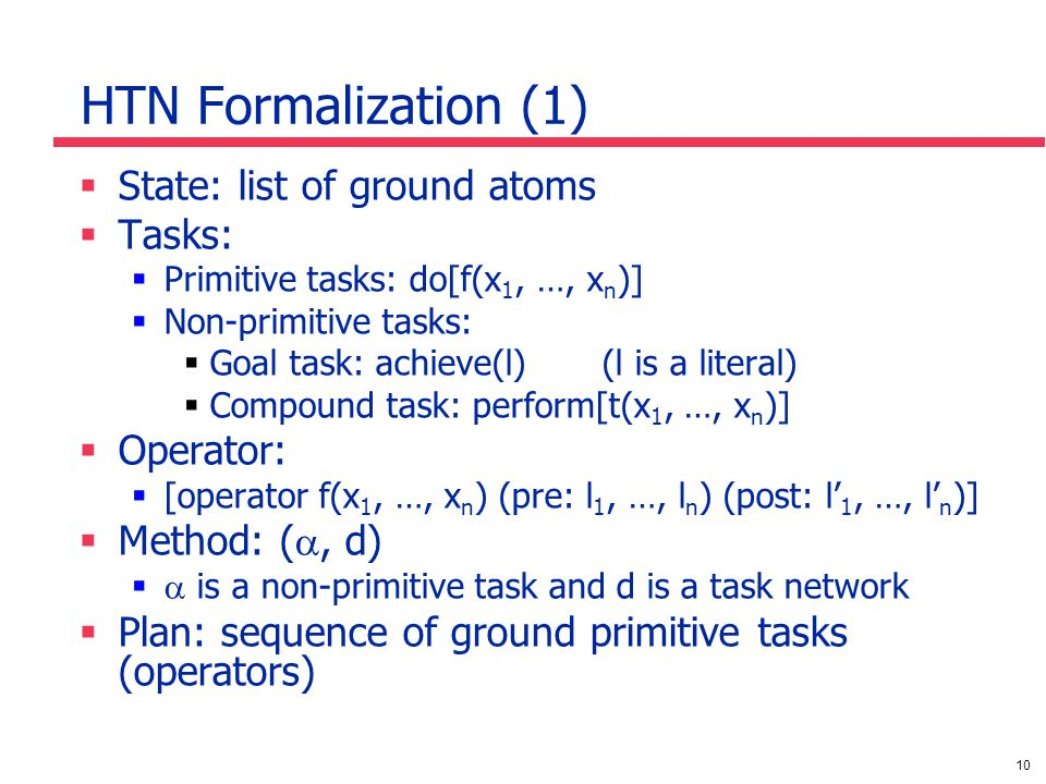 10 HTN Formalization (1) State: list of ground atoms Tasks: Primitive tasks: do[f(x 1, …, x n )] Non-primitive tasks: Goal task: achieve(l) (l is a literal) Compound task: perform[t(x 1, …, x n )] Operator: [operator f(x 1, …, x n ) (pre: l 1, …, l n ) (post: l 1, …, l n )] Method: (, d) is a non-primitive task and d is a task network Plan: sequence of ground primitive tasks (operators)