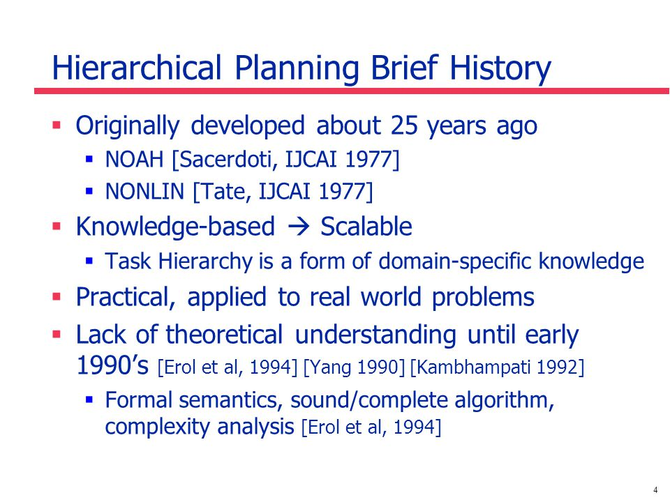 4 Hierarchical Planning Brief History Originally developed about 25 years ago NOAH [Sacerdoti, IJCAI 1977] NONLIN [Tate, IJCAI 1977] Knowledge-based Scalable Task Hierarchy is a form of domain-specific knowledge Practical, applied to real world problems Lack of theoretical understanding until early 1990s [Erol et al, 1994] [Yang 1990] [Kambhampati 1992] Formal semantics, sound/complete algorithm, complexity analysis [Erol et al, 1994]