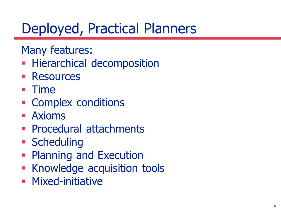 6 Deployed, Practical Planners Many features: Hierarchical decomposition Resources Time Complex conditions Axioms Procedural attachments Scheduling Planning and Execution Knowledge acquisition tools Mixed-initiative
