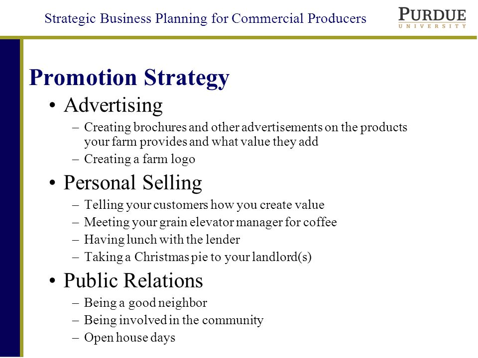 Strategic Business Planning for Commercial Producers Promotion Strategy Advertising –Creating brochures and other advertisements on the products your farm provides and what value they add –Creating a farm logo Personal Selling –Telling your customers how you create value –Meeting your grain elevator manager for coffee –Having lunch with the lender –Taking a Christmas pie to your landlord(s) Public Relations –Being a good neighbor –Being involved in the community –Open house days