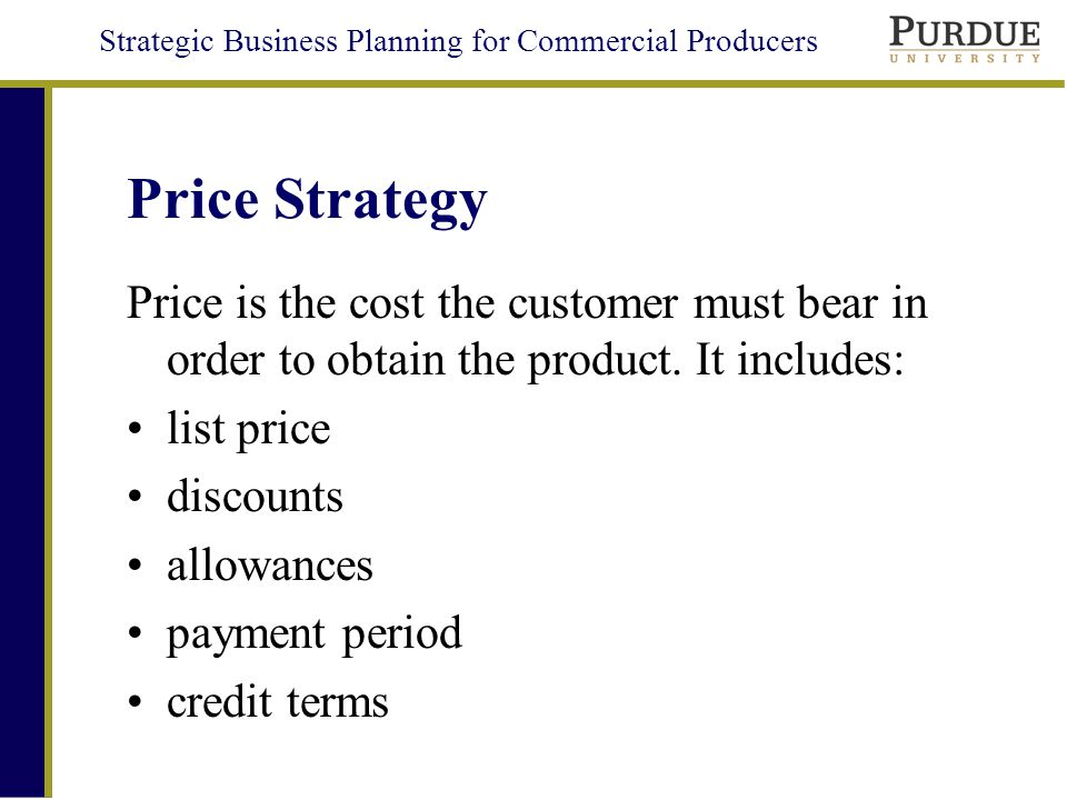 Strategic Business Planning for Commercial Producers Price Strategy Price is the cost the customer must bear in order to obtain the product.