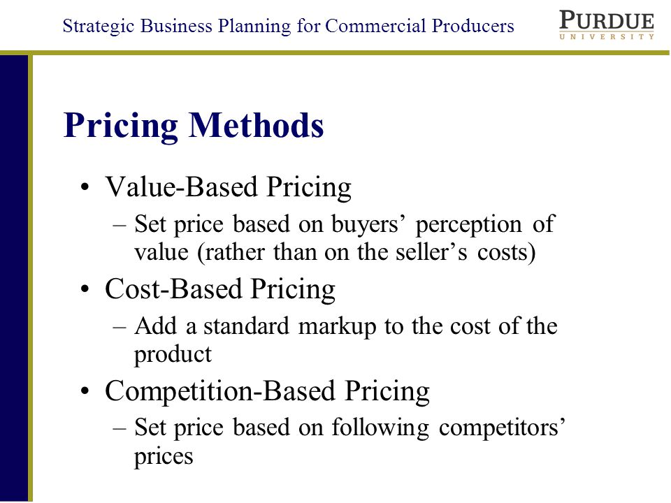 Strategic Business Planning for Commercial Producers Pricing Methods Value-Based Pricing –Set price based on buyers perception of value (rather than on the sellers costs) Cost-Based Pricing –Add a standard markup to the cost of the product Competition-Based Pricing –Set price based on following competitors prices