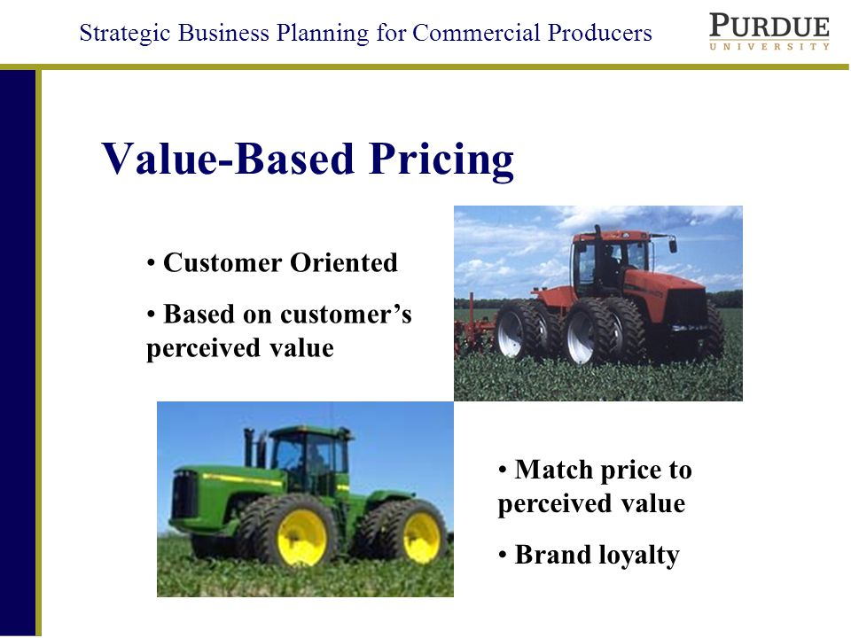 Strategic Business Planning for Commercial Producers Value-Based Pricing Customer Oriented Based on customers perceived value Match price to perceived value Brand loyalty