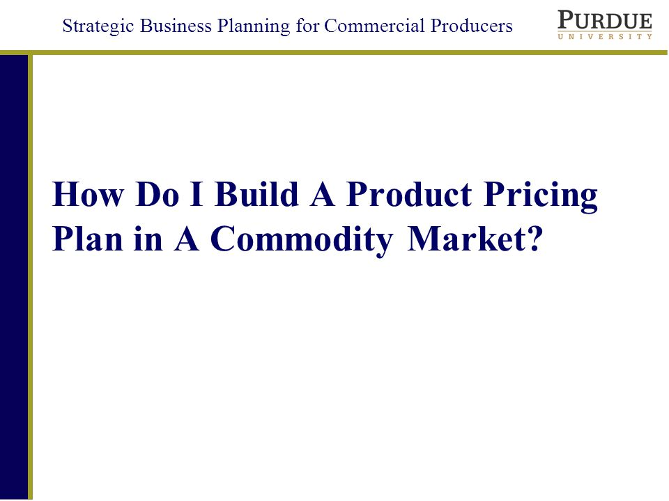 Strategic Business Planning for Commercial Producers How Do I Build A Product Pricing Plan in A Commodity Market?