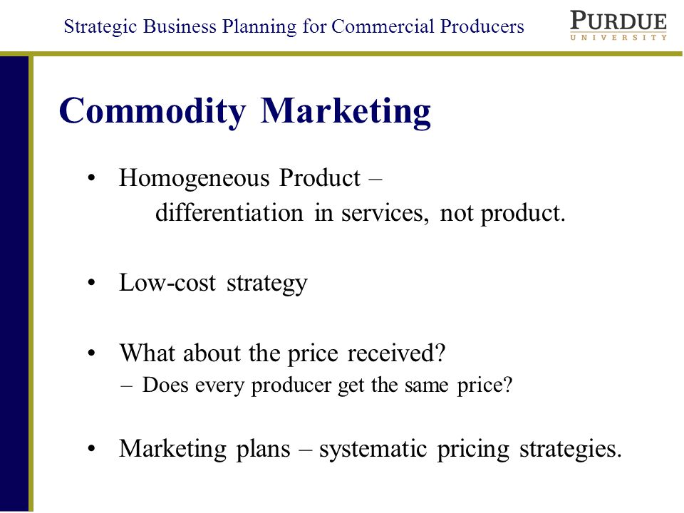 Strategic Business Planning for Commercial Producers Commodity Marketing Homogeneous Product – differentiation in services, not product.