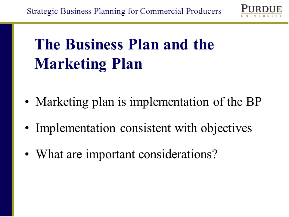 Strategic Business Planning for Commercial Producers The Business Plan and the Marketing Plan Marketing plan is implementation of the BP Implementation consistent with objectives What are important considerations