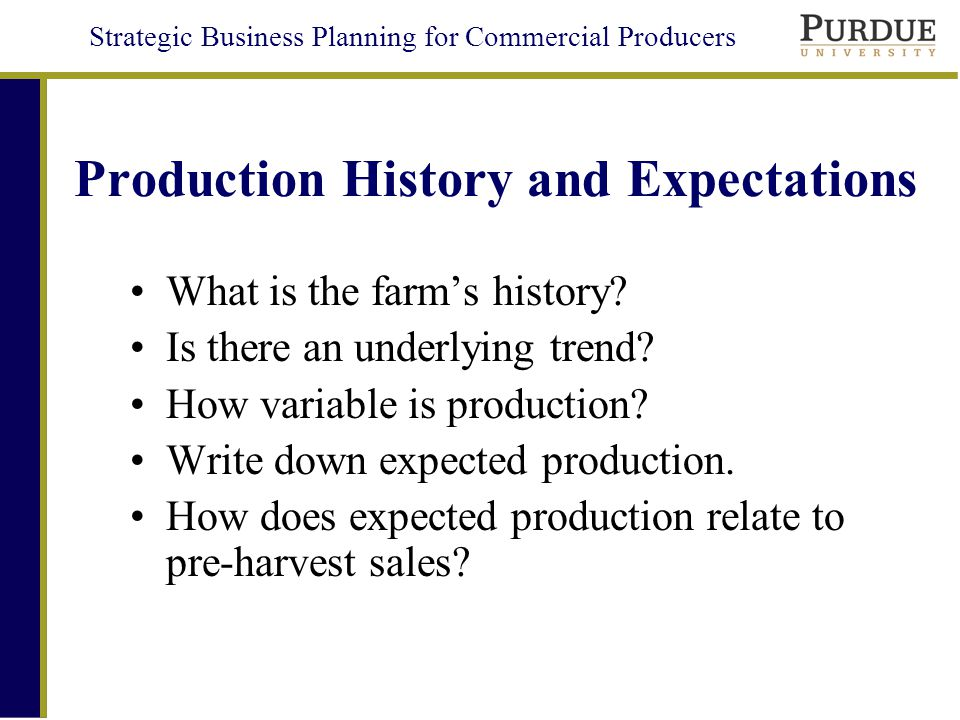 Strategic Business Planning for Commercial Producers Production History and Expectations What is the farms history.