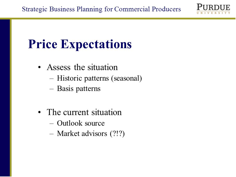 Strategic Business Planning for Commercial Producers Price Expectations Assess the situation –Historic patterns (seasonal) –Basis patterns The current situation –Outlook source –Market advisors ( ! )