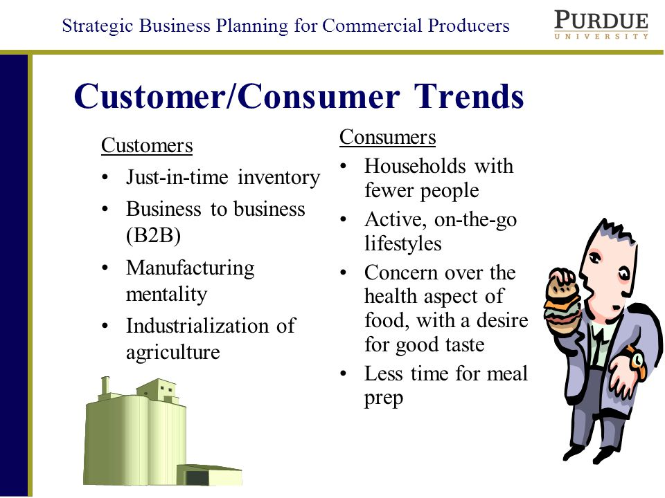 Strategic Business Planning for Commercial Producers Customer/Consumer Trends Customers Just-in-time inventory Business to business (B2B) Manufacturing mentality Industrialization of agriculture Consumers Households with fewer people Active, on-the-go lifestyles Concern over the health aspect of food, with a desire for good taste Less time for meal prep