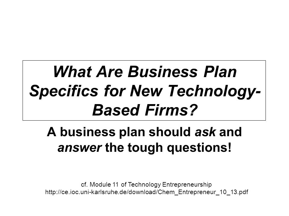 What Are Business Plan Specifics for New Technology- Based Firms? A business plan should ask and answer the tough questions! cf. Module 11 of Technolo