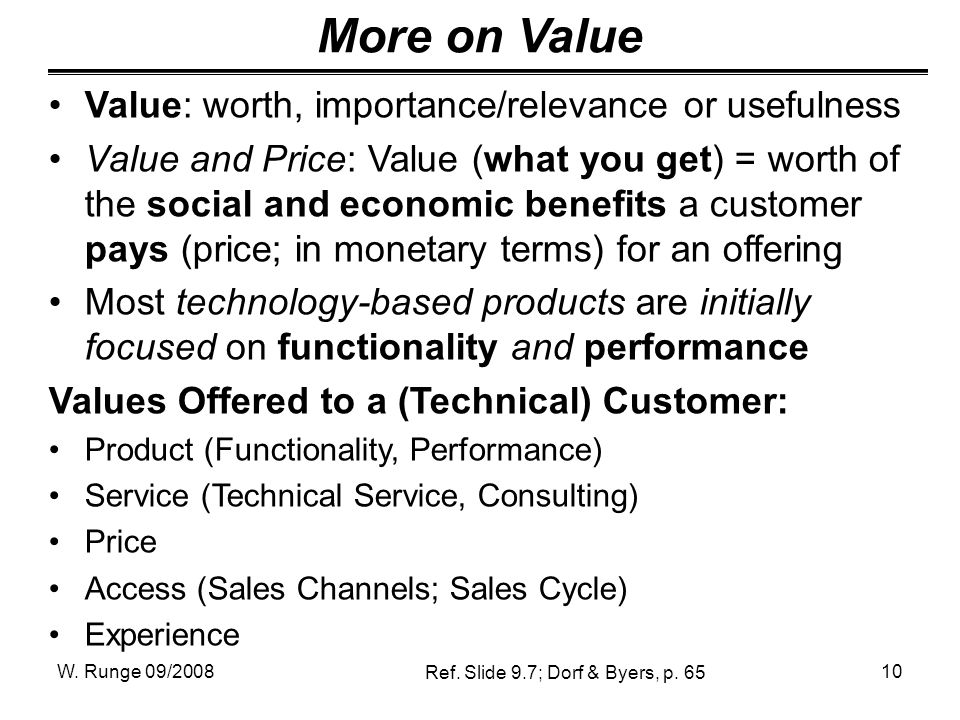 W. Runge 09/200810 More on Value Value: worth, importance/relevance or usefulness Value and Price: Value (what you get) = worth of the social and econ