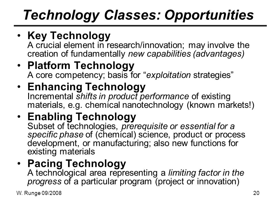 W. Runge 09/200820 Technology Classes: Opportunities Key Technology A crucial element in research/innovation; may involve the creation of fundamentall
