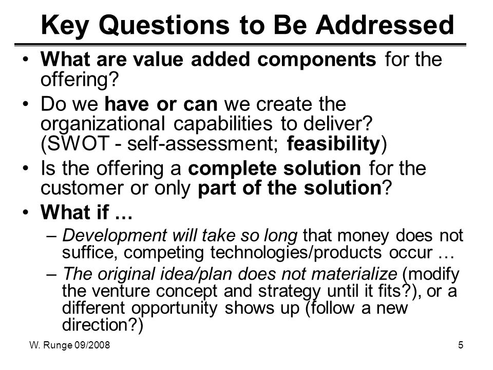 W. Runge 09/20085 Key Questions to Be Addressed What are value added components for the offering? Do we have or can we create the organizational capab