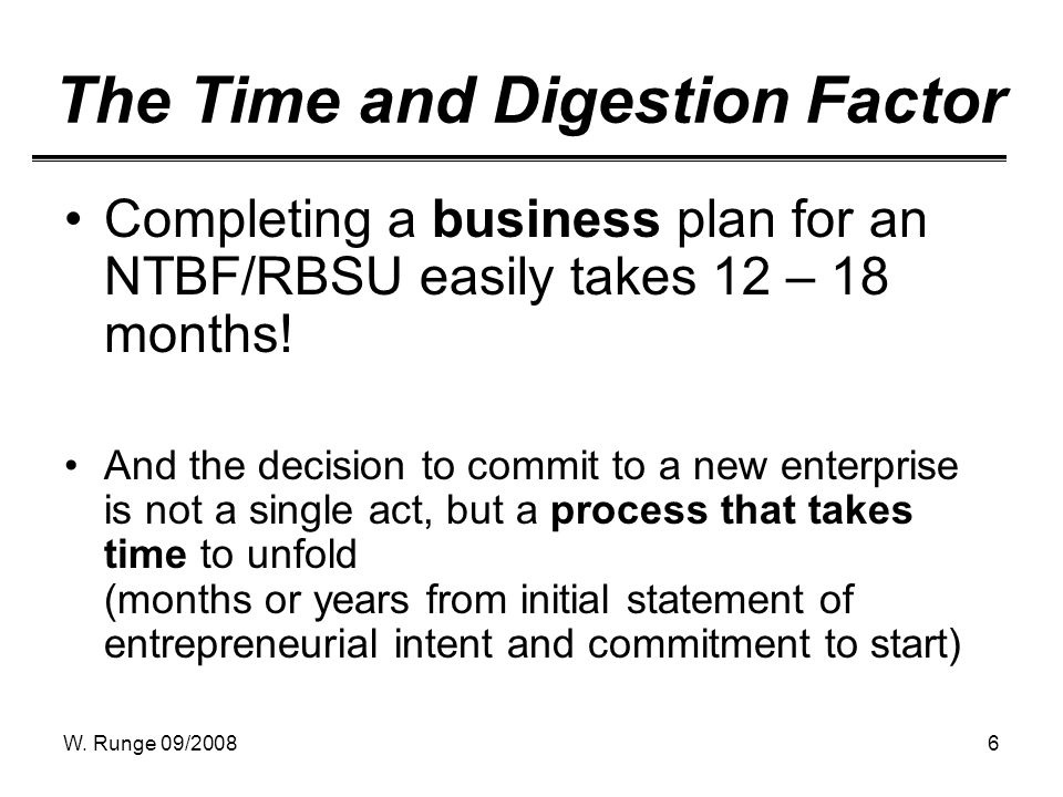 W. Runge 09/20086 The Time and Digestion Factor Completing a business plan for an NTBF/RBSU easily takes 12 – 18 months! And the decision to commit to