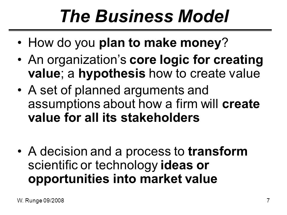 W. Runge 09/20087 The Business Model How do you plan to make money.