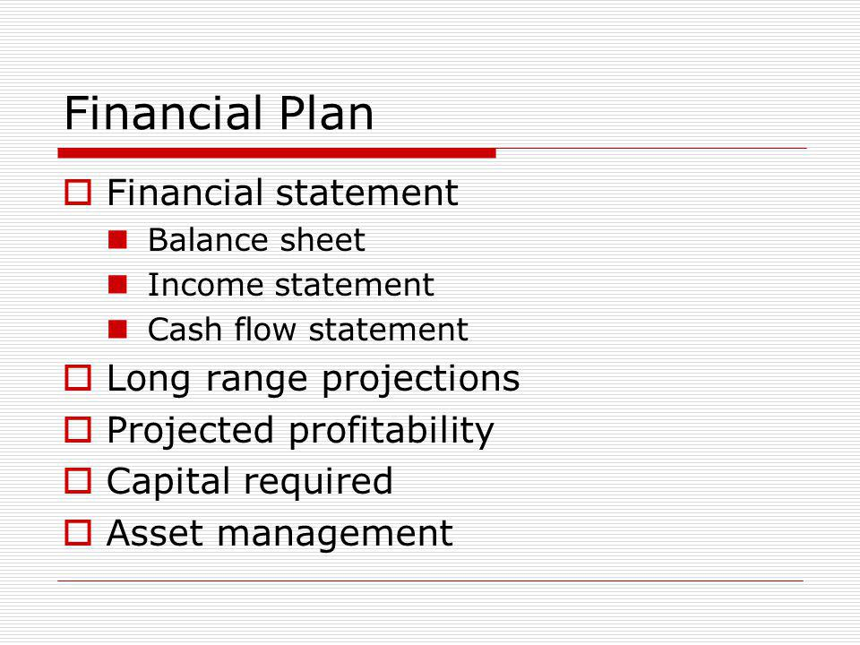 Financial Plan Financial statement Balance sheet Income statement Cash flow statement Long range projections Projected profitability Capital required Asset management