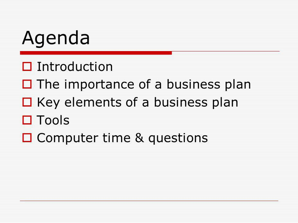 Agenda Introduction The importance of a business plan Key elements of a business plan Tools Computer time & questions