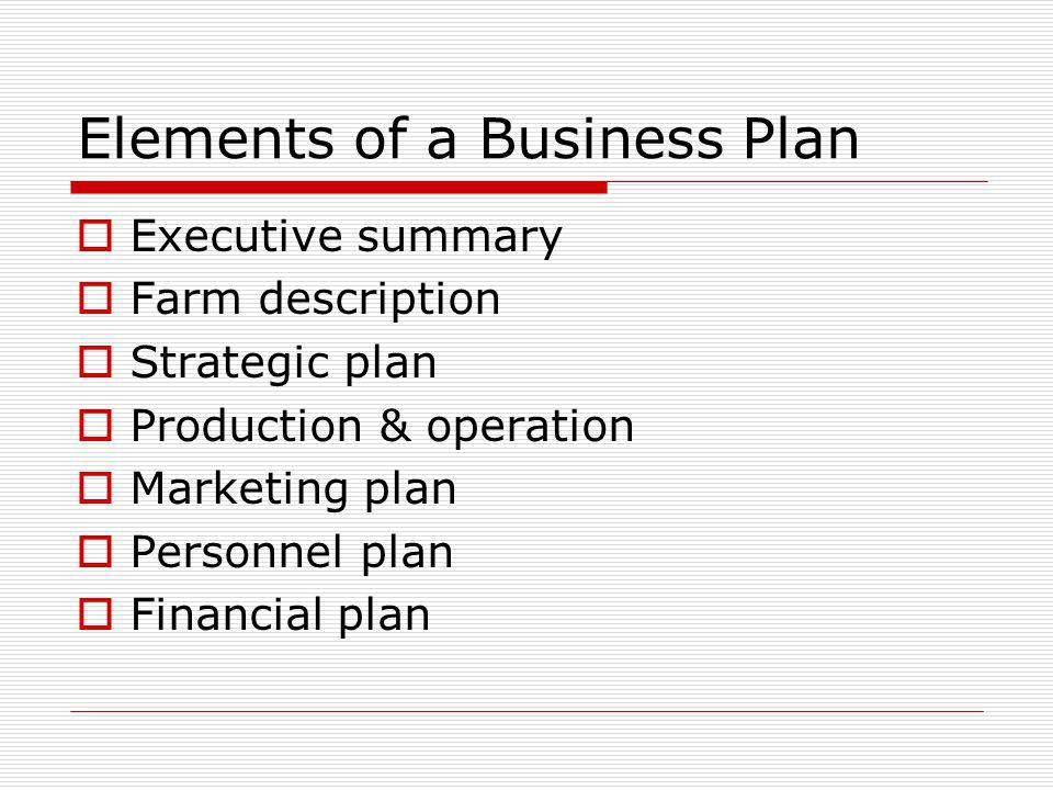 Elements of a Business Plan Executive summary Farm description Strategic plan Production & operation Marketing plan Personnel plan Financial plan