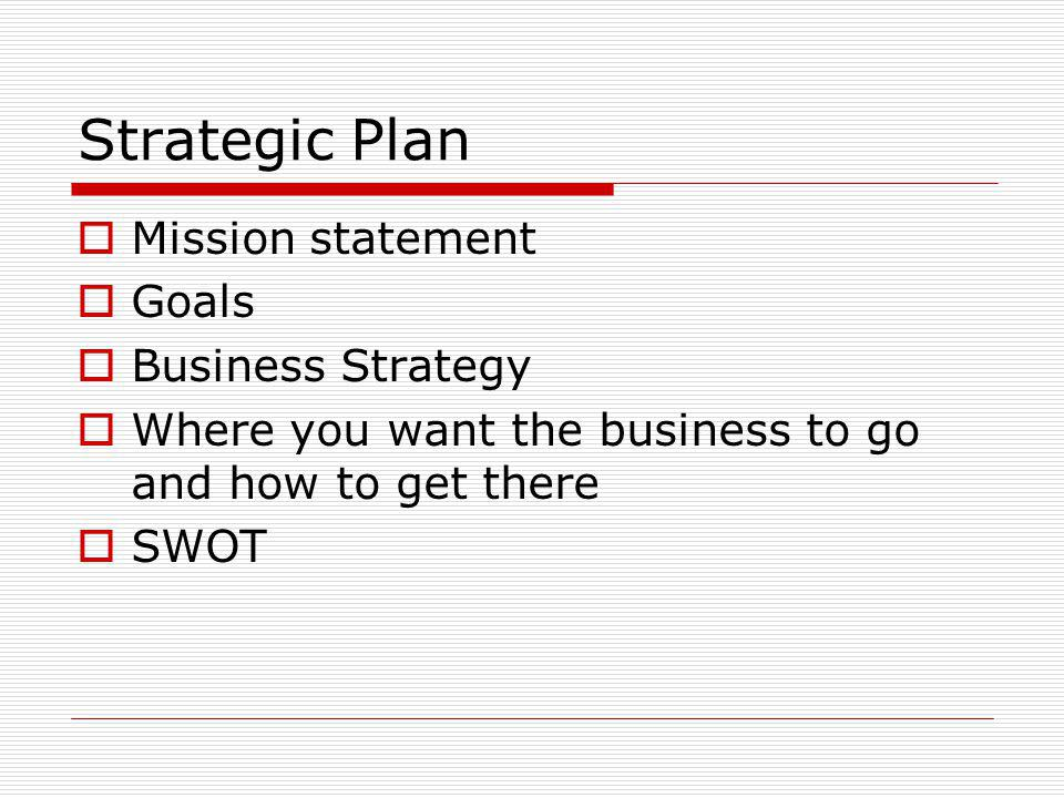 Strategic Plan Mission statement Goals Business Strategy Where you want the business to go and how to get there SWOT