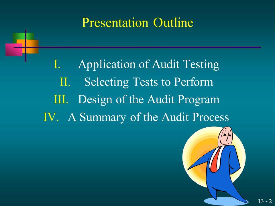 13 - 2 Presentation Outline I.Application of Audit Testing II.Selecting Tests to Perform III.Design of the Audit Program IV.A Summary of the Audit Pro