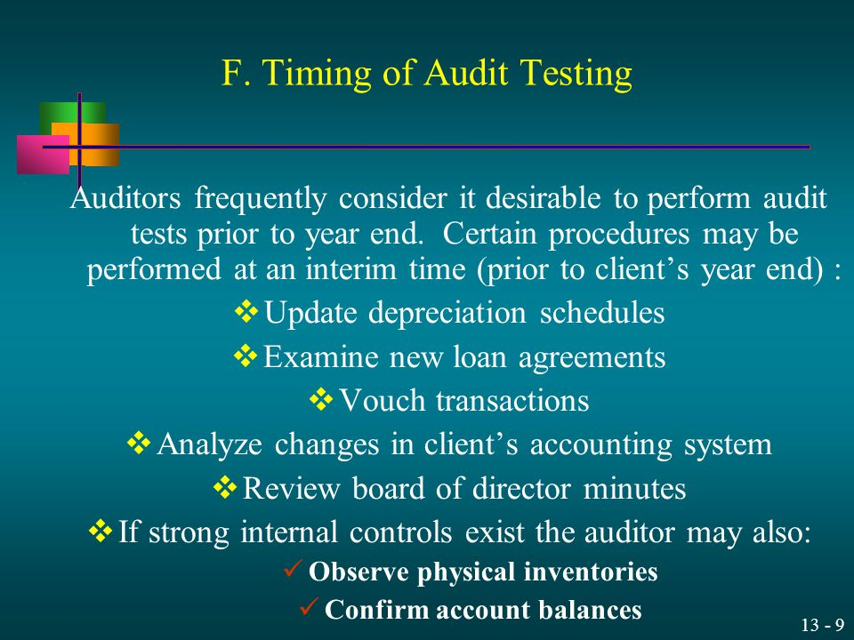 13 - 9 F. Timing of Audit Testing Auditors frequently consider it desirable to perform audit tests prior to year end. Certain procedures may be perfor