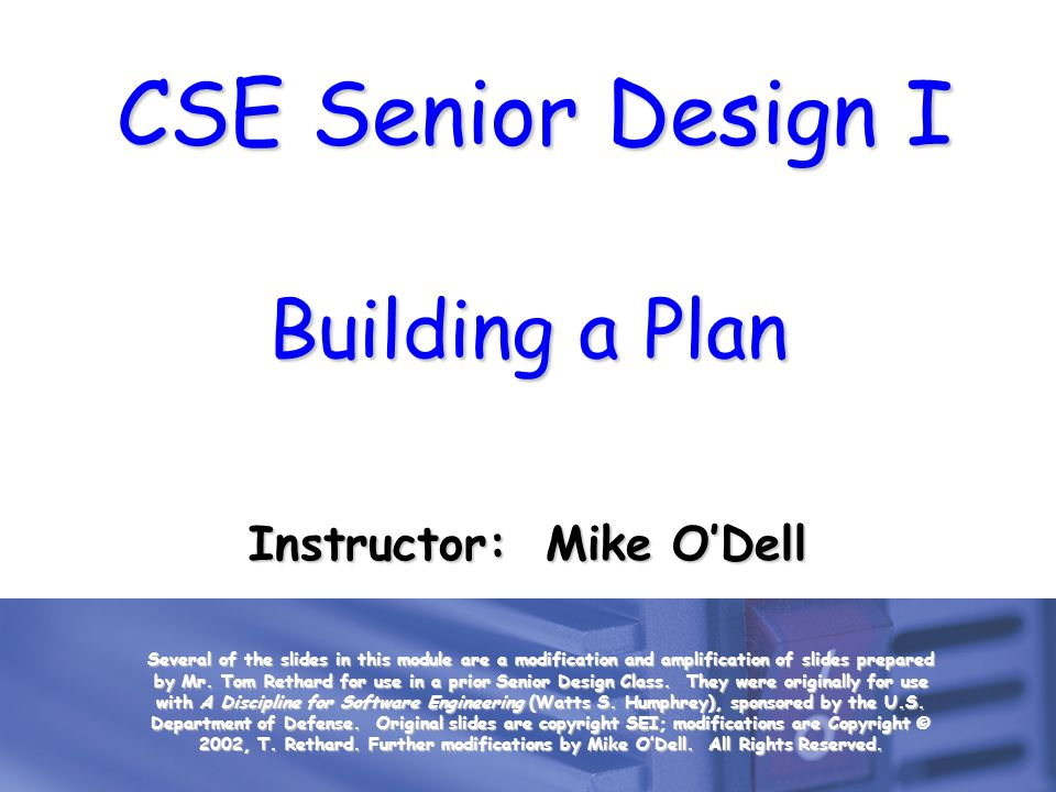 CSE Senior Design I Building a Plan Instructor: Mike ODell Several of the slides in this module are a modification and amplification of slides prepare