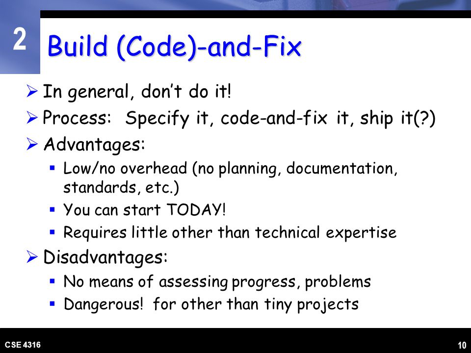 2 CSE 4316 10 Build (Code)-and-Fix In general, dont do it! Process: Specify it, code-and-fix it, ship it(?) Advantages: Low/no overhead (no planning,