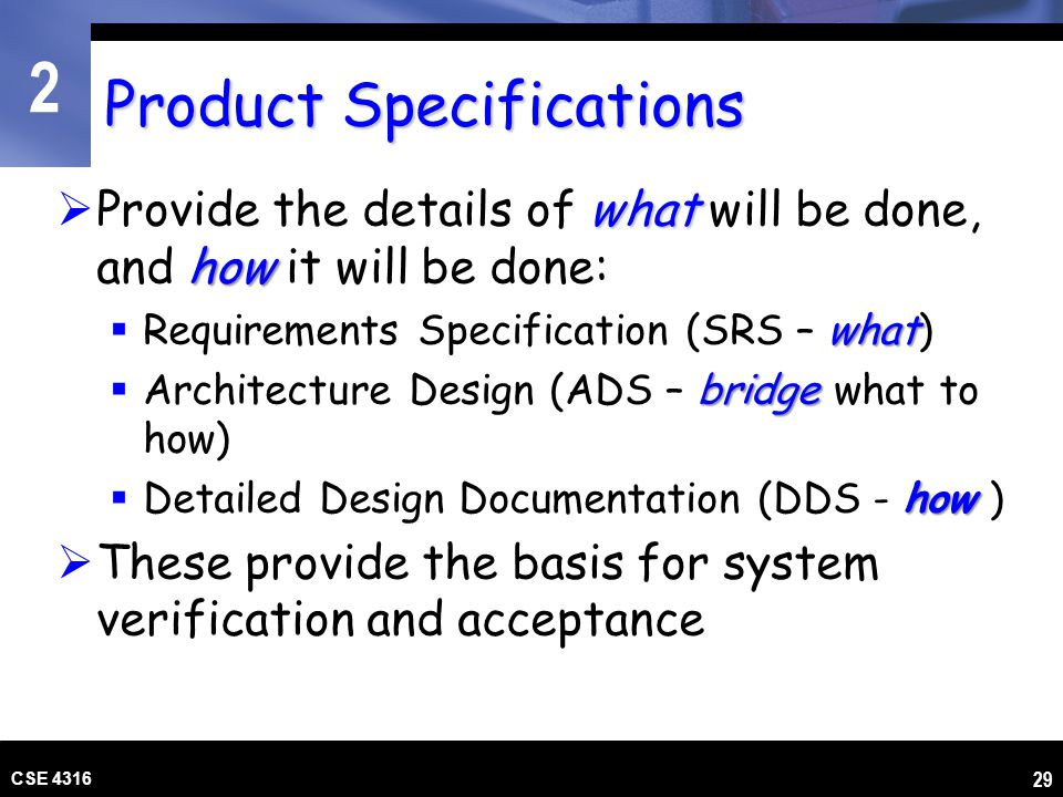 2 CSE 4316 29 Product Specifications what how Provide the details of what will be done, and how it will be done: what Requirements Specification (SRS