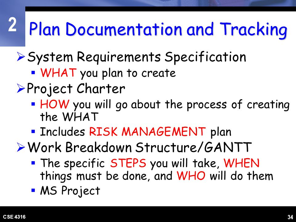 2 CSE 4316 34 Plan Documentation and Tracking System Requirements Specification WHAT you plan to create Project Charter HOW you will go about the proc