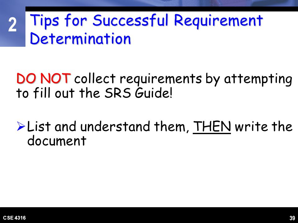 2 CSE 4316 39 Tips for Successful Requirement Determination DO NOT DO NOT collect requirements by attempting to fill out the SRS Guide! List and under
