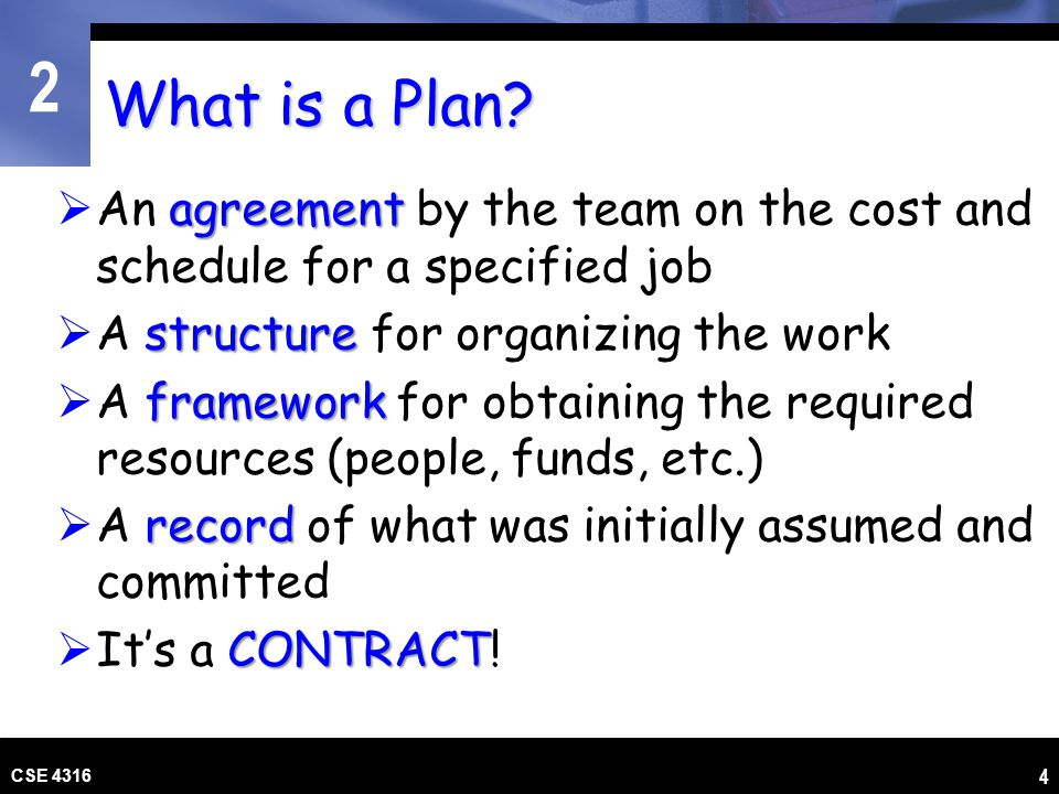 2 CSE 4316 5 Components of a Plan Lifecycle A Lifecycle Planning Model: The Master Plan for the Project Order and criteria for key events Correct model for the job.
