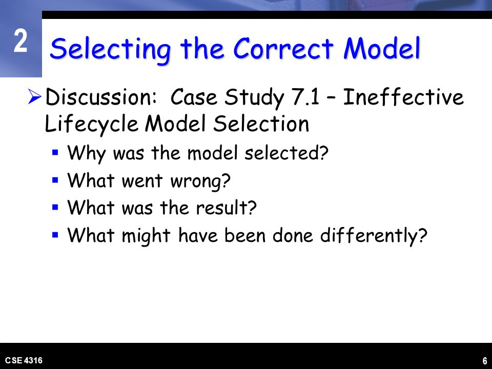 2 CSE 4316 6 Selecting the Correct Model Discussion: Case Study 7.1 – Ineffective Lifecycle Model Selection Why was the model selected? What went wron