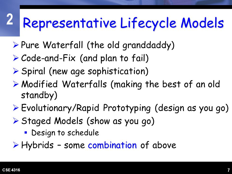 2 CSE 4316 7 Representative Lifecycle Models Pure Waterfall (the old granddaddy) Code-and-Fix (and plan to fail) Spiral (new age sophistication) Modif