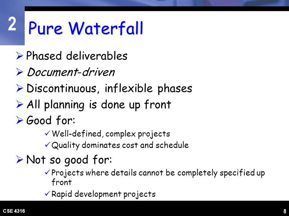 2 CSE 4316 8 Pure Waterfall Phased deliverables Document-driven Discontinuous, inflexible phases All planning is done up front Good for: Well-defined,