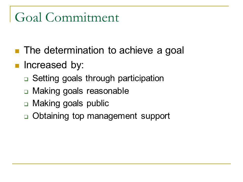 Goal Commitment The determination to achieve a goal Increased by: Setting goals through participation Making goals reasonable Making goals public Obtaining top management support