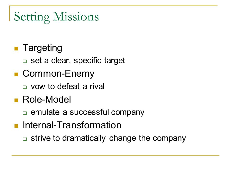 Setting Missions Targeting set a clear, specific target Common-Enemy vow to defeat a rival Role-Model emulate a successful company Internal-Transformation strive to dramatically change the company