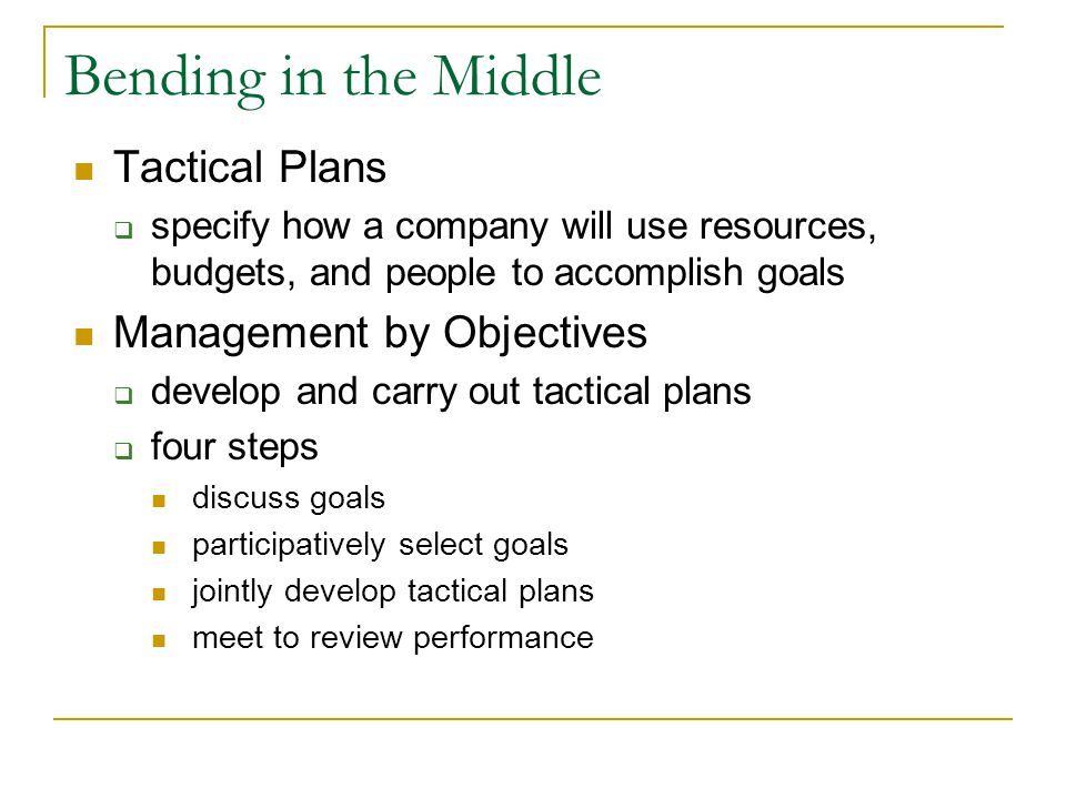 Bending in the Middle Tactical Plans specify how a company will use resources, budgets, and people to accomplish goals Management by Objectives develop and carry out tactical plans four steps discuss goals participatively select goals jointly develop tactical plans meet to review performance