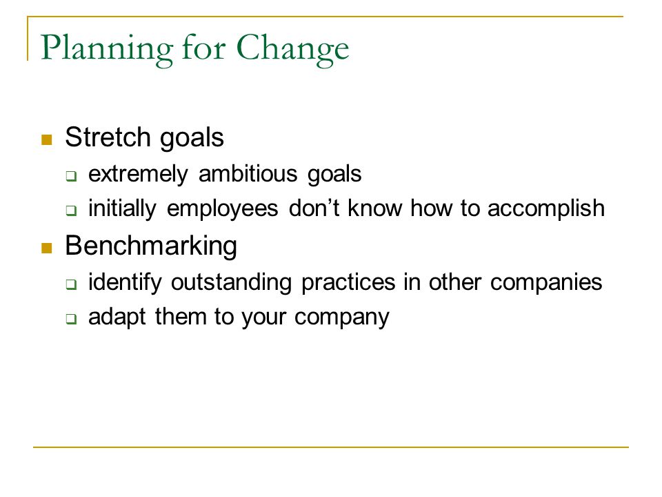 Planning for Change Stretch goals extremely ambitious goals initially employees dont know how to accomplish Benchmarking identify outstanding practices in other companies adapt them to your company